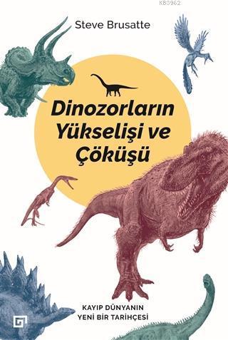 Dinozorların Yükselişi ve Çöküşü; Kayıp Dünya'nın Yeni Bir Tarihçesi