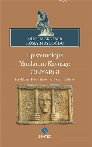 Epistemolojik Yanılgının Kaynağı: Önyargı; İbn Haldun - Francis Bacon - Ali Şeriati - Gadamer