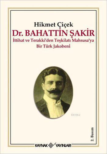 Dr. Bahattin Şakir; İttihat ve Terakki'den Teşkilatı Mahsusa'ya Bir Türk Jakobeni
