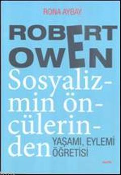 Robert Owen Sosyalizmin Öncülerinden; Yaşamı, Eylemi, Öğretisi