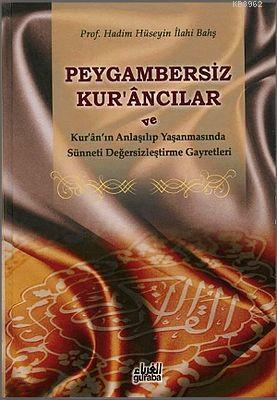 Peygambersiz Kur'ancılar (Ciltli); ve Kur'an'ın Anlaşılıp Yaşanmasında Sünneti Değersizleştirme Gayretleri