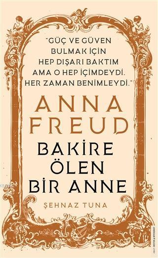 Anna Freud - Bakire Ölen Bir Anne; Güç ve Güven Bulmak İçin Hep Dışarı Baktım Ama O Hep İçimdeydi Her Zaman Benimleydi