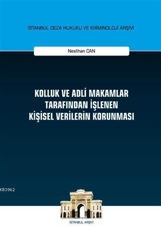 Kolluk ve Adli Makamlar Tarafından İşlenen Kişisel Verilerin Korunması; İstanbul Ceza Hukuku ve Kriminoloji Arşivi Yayın No: 37