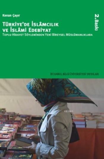 Türkiye'de İslâmcılık ve İslâmi Edebiyat; Toplu Hidayet Söyleminden Yeni Bireysel Müslümanlıklara