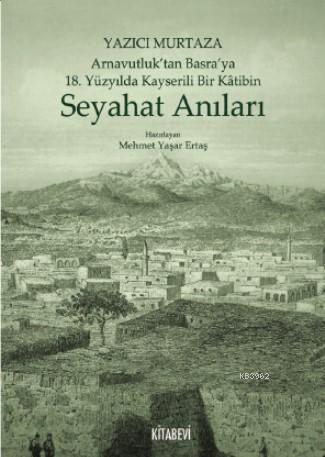 Yazıcı Murtaza Arnavutluk'tan Basra'ya 18 Yüzyılda Kayserili Bir Kâtibin Seyahat Anıları