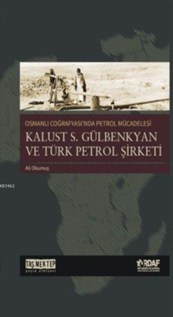 Osmanlı Coğrafyası'nda Petrol Mücadelesi; Kalust S. Gülbenkyan ve Türk Petrol Şirketi