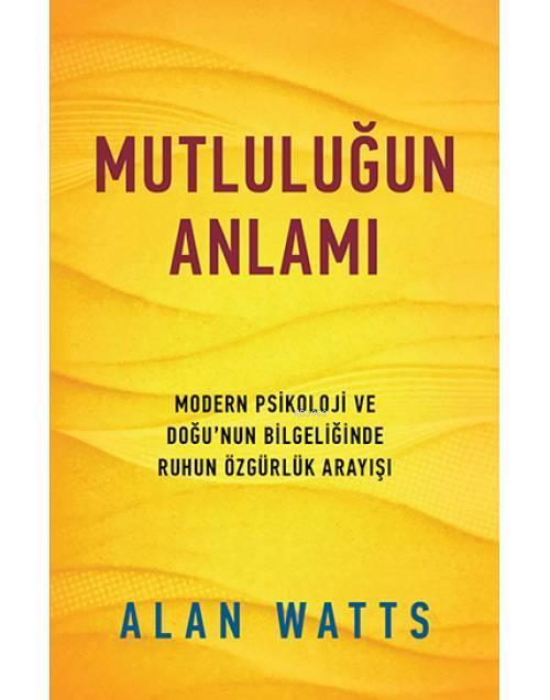 Mutluluğun Anlamı; Modern Psikoloji ve Doğu'nun Bilgeliğinde Ruhun Özgürlük Arayışı