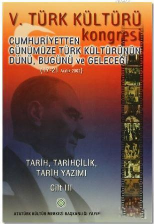5. Türk Kültürü Kongresi Cilt : 3; Cumhuriyetten Günümüze Türk Kültürünün Dünü, Bugünü ve Geleceği (17-21 Aralık 2002)